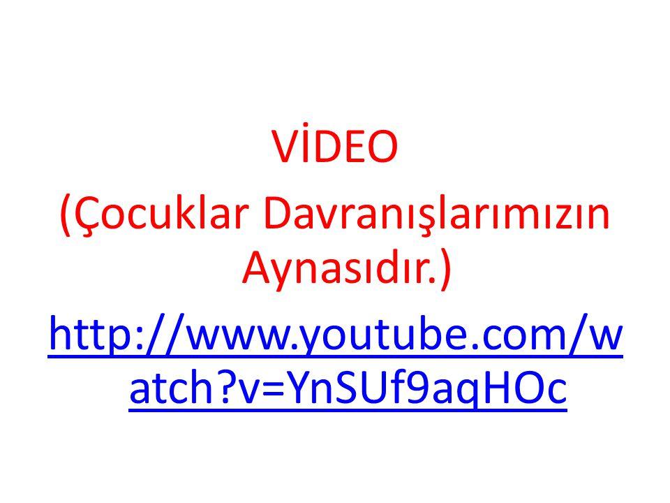 VİDEO (Çocuklar Davranışlarımızın Aynasıdır.) http://www.youtube.com/w atch?v=YnSUf9aqHOc