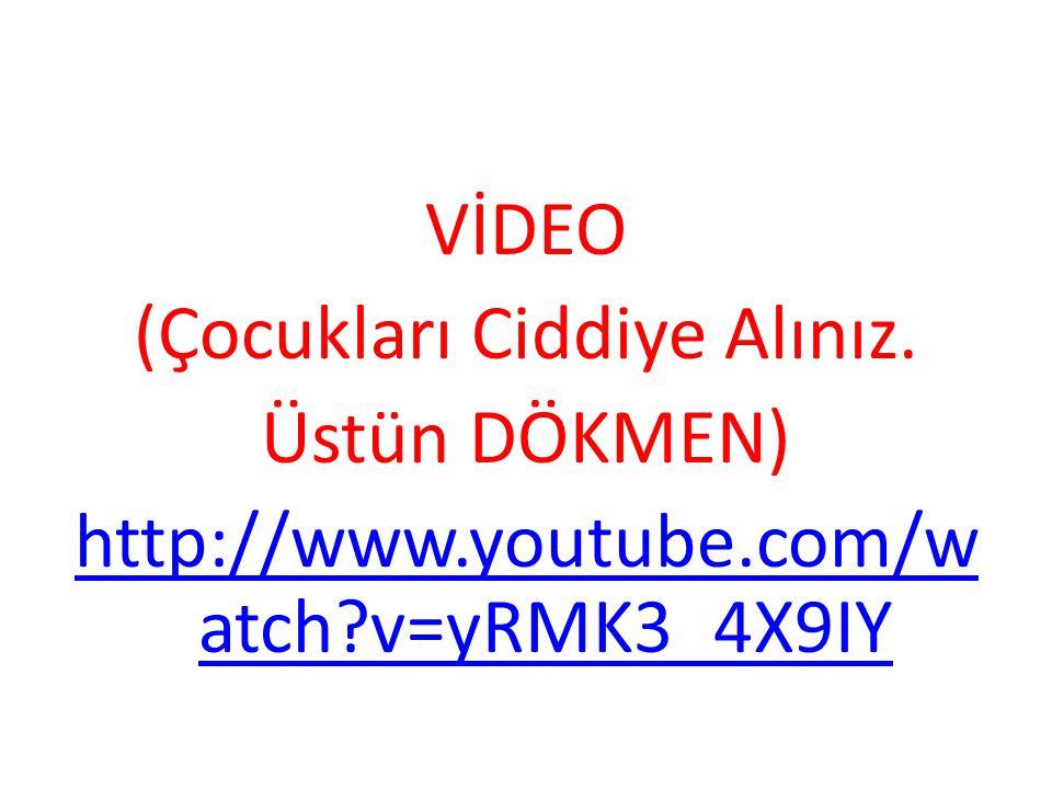 VİDEO (Çocukları Ciddiye Alınız. Üstün DÖKMEN) http://www.youtube.com/w atch?v=yRMK3_4X9IY