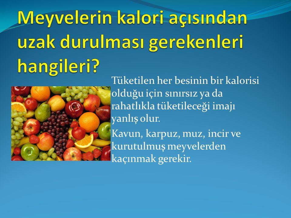 Tüketilen her besinin bir kalorisi olduğu için sınırsız ya da rahatlıkla tüketileceği imajı yanlış olur. Kavun, karpuz, muz, incir ve kurutulmuş meyve
