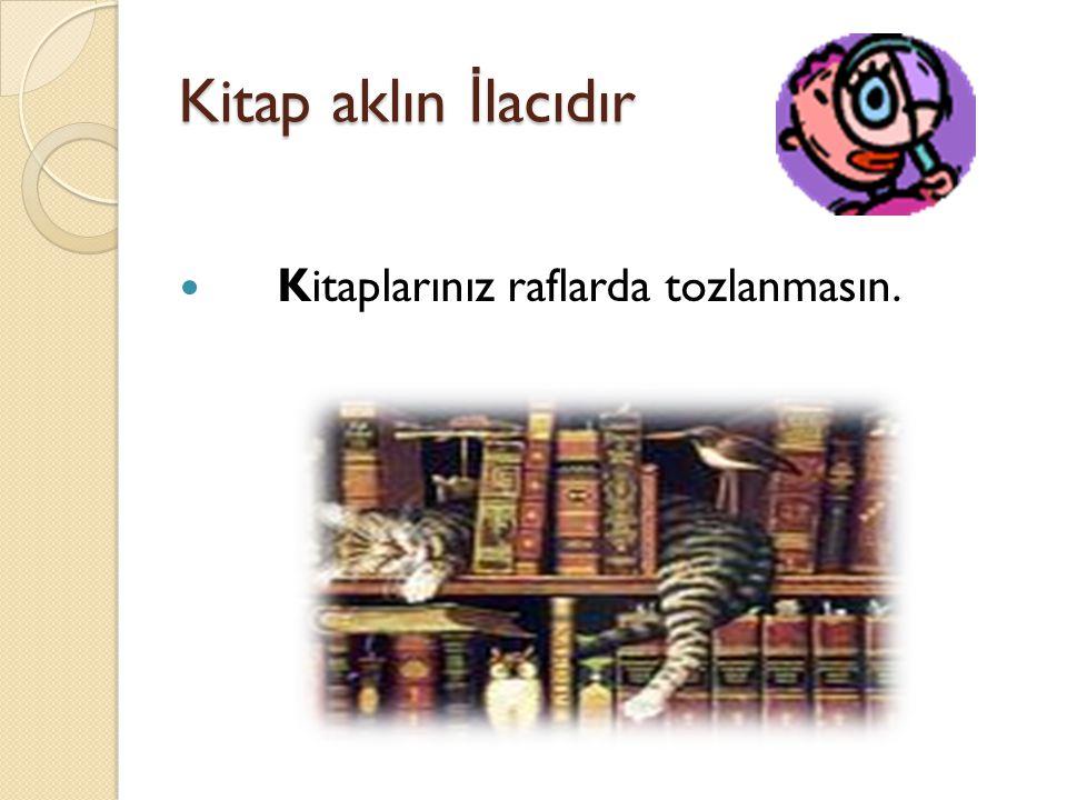 Kitap aklın İ lacıdır Kitaplarınız raflarda tozlanmasın.