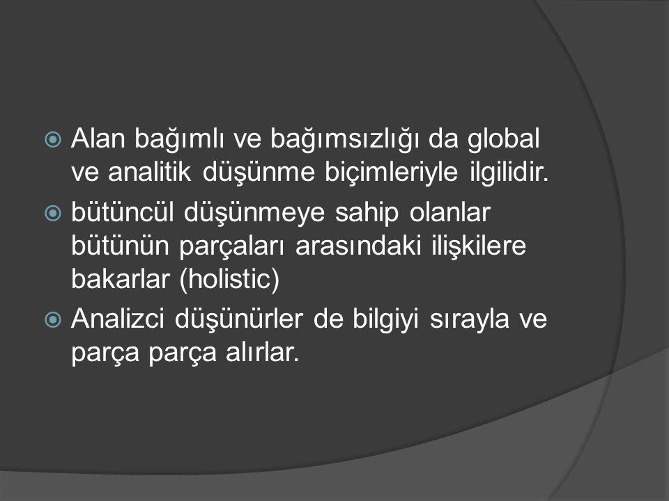 Alan bağımlı ve bağımsızlığı da global ve analitik düşünme biçimleriyle ilgilidir.  bütüncül düşünmeye sahip olanlar bütünün parçaları arasındaki i