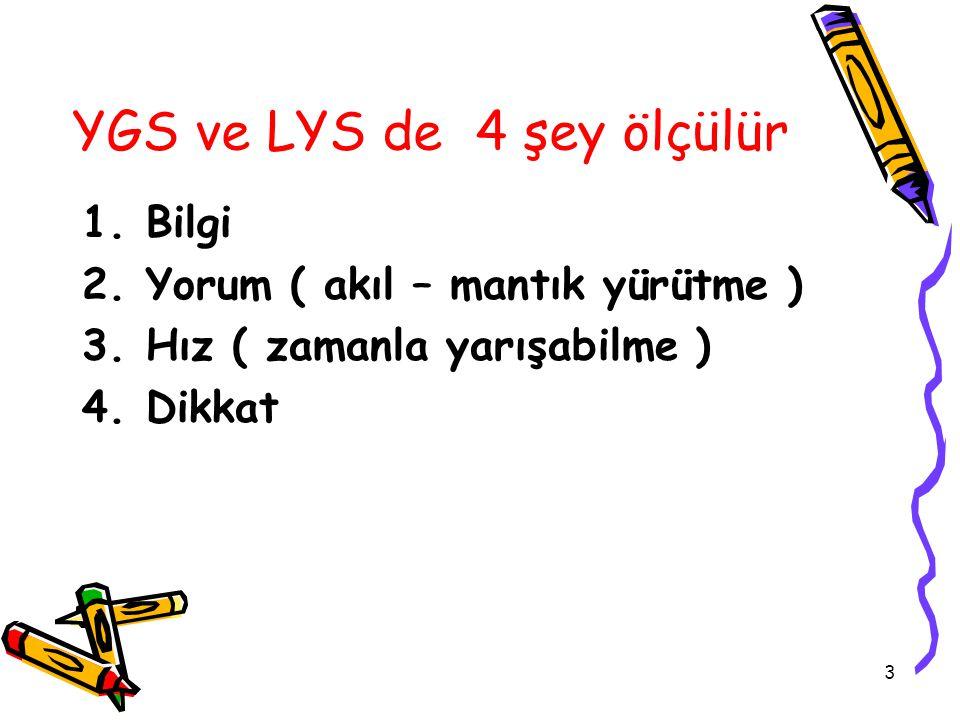 3 YGS ve LYS de 4 şey ölçülür 1.Bilgi 2.Yorum ( akıl – mantık yürütme ) 3.Hız ( zamanla yarışabilme ) 4.Dikkat