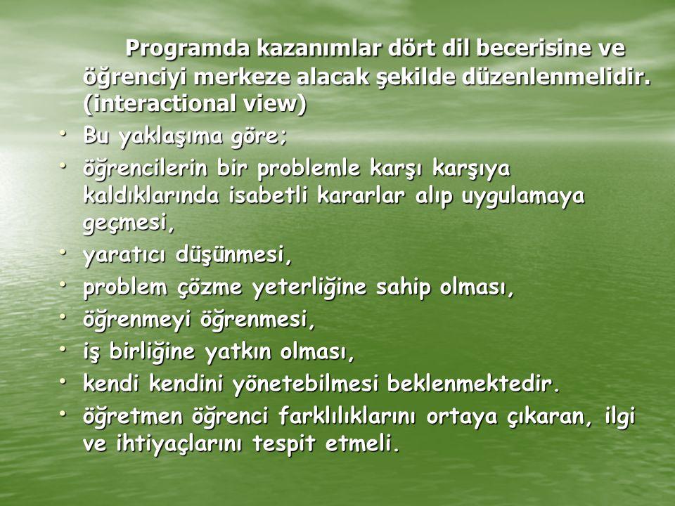 Programda kazanımlar dört dil becerisine ve öğrenciyi merkeze alacak şekilde düzenlenmelidir. (interactional view) Bu yaklaşıma göre; Bu yaklaşıma gör