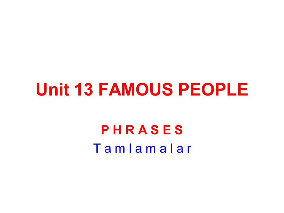 Unit 13 FAMOUS PEOPLE P H R A S E S T a m l a m a l a r