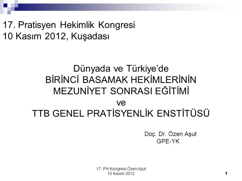 17. PH Kongresi-Özen Aşut 10 Kasım 2012 1 17. Pratisyen Hekimlik Kongresi 10 Kasım 2012, Kuşadası Dünyada ve Türkiye'de BİRİNCİ BASAMAK HEKİMLERİNİN M