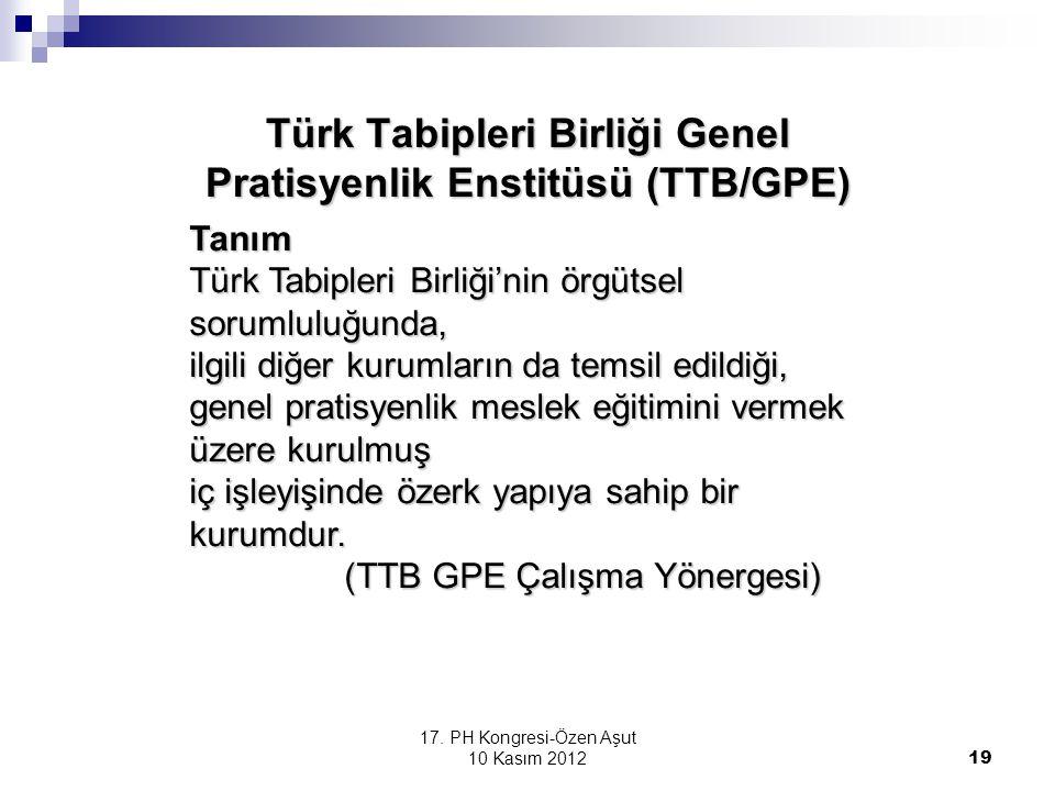 17. PH Kongresi-Özen Aşut 10 Kasım 2012 19 Türk Tabipleri Birliği Genel Pratisyenlik Enstitüsü (TTB/GPE) Tanım Türk Tabipleri Birliği'nin örgütsel sor