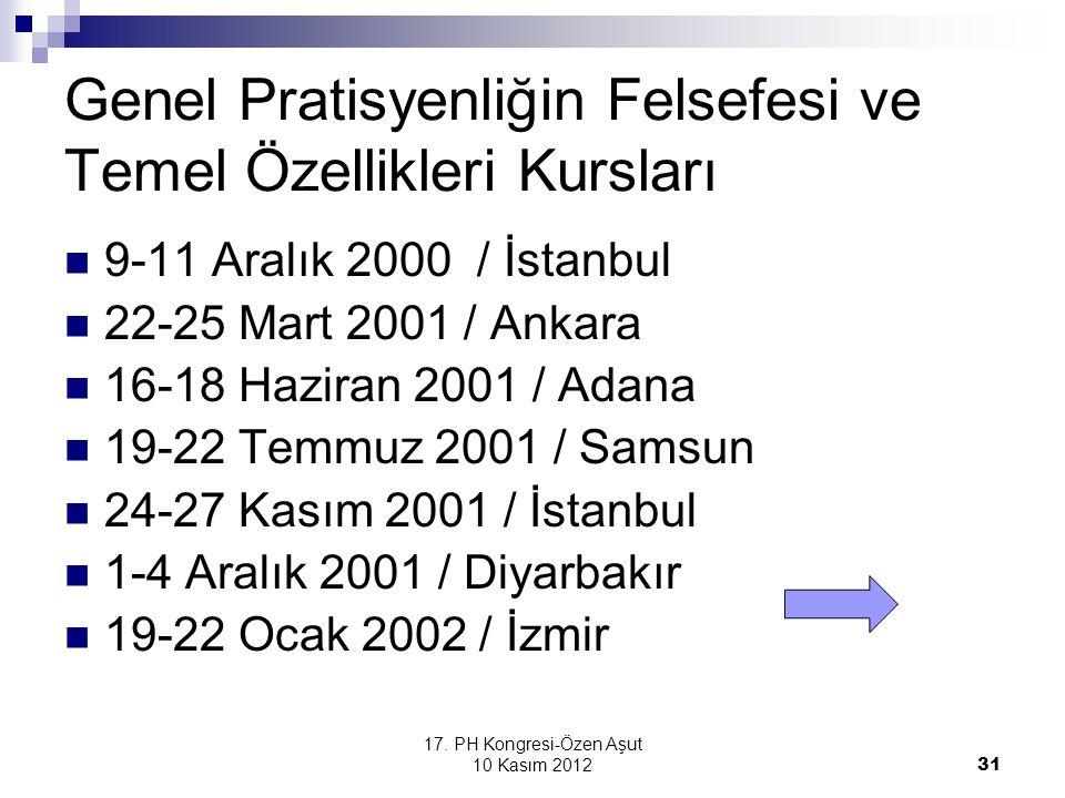 17. PH Kongresi-Özen Aşut 10 Kasım 2012 31 Genel Pratisyenliğin Felsefesi ve Temel Özellikleri Kursları 9-11 Aralık 2000 / İstanbul 22-25 Mart 2001 /