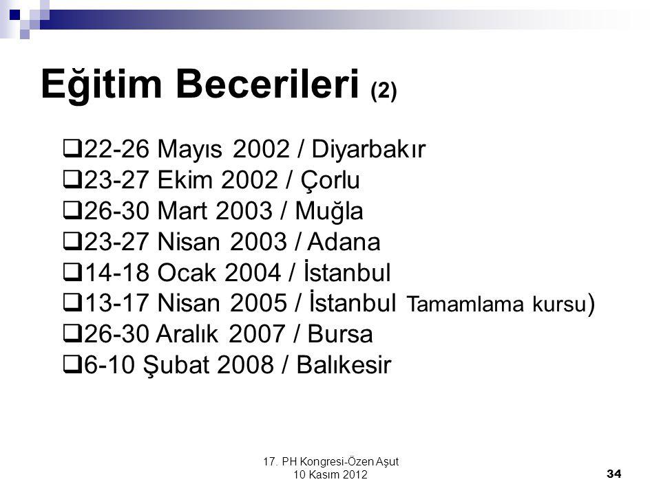 17. PH Kongresi-Özen Aşut 10 Kasım 2012 34 Eğitim Becerileri (2)  22-26 Mayıs 2002 / Diyarbakır  23-27 Ekim 2002 / Çorlu  26-30 Mart 2003 / Muğla 