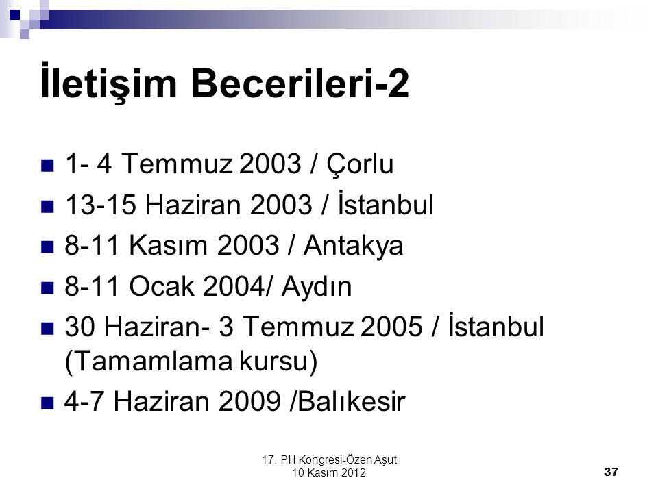 17. PH Kongresi-Özen Aşut 10 Kasım 2012 37 İletişim Becerileri-2 1- 4 Temmuz 2003 / Çorlu 13-15 Haziran 2003 / İstanbul 8-11 Kasım 2003 / Antakya 8-11