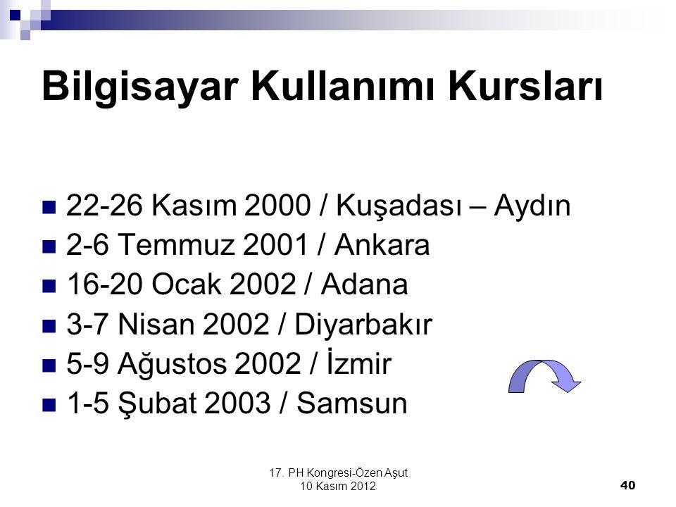 17. PH Kongresi-Özen Aşut 10 Kasım 2012 40 Bilgisayar Kullanımı Kursları 22-26 Kasım 2000 / Kuşadası – Aydın 2-6 Temmuz 2001 / Ankara 16-20 Ocak 2002
