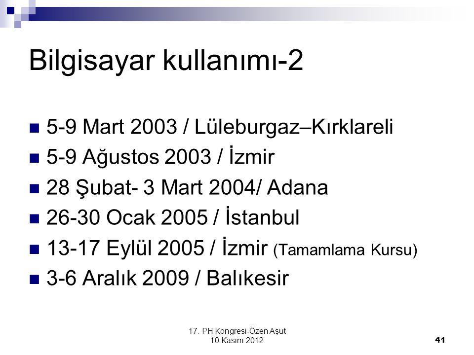 17. PH Kongresi-Özen Aşut 10 Kasım 2012 41 Bilgisayar kullanımı-2 5-9 Mart 2003 / Lüleburgaz–Kırklareli 5-9 Ağustos 2003 / İzmir 28 Şubat- 3 Mart 2004
