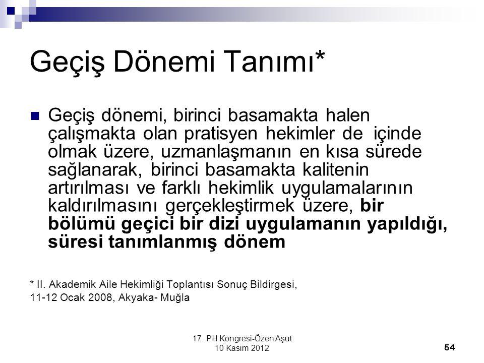 17. PH Kongresi-Özen Aşut 10 Kasım 2012 54 Geçiş Dönemi Tanımı* Geçiş dönemi, birinci basamakta halen çalışmakta olan pratisyen hekimler de içinde olm