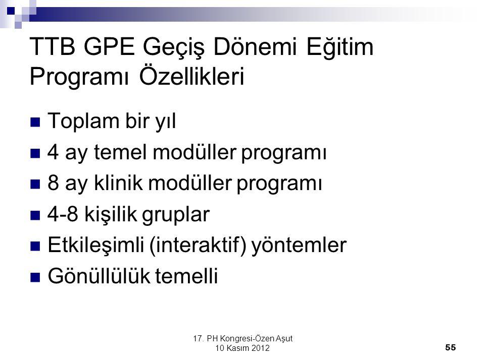 17. PH Kongresi-Özen Aşut 10 Kasım 2012 55 TTB GPE Geçiş Dönemi Eğitim Programı Özellikleri Toplam bir yıl 4 ay temel modüller programı 8 ay klinik mo