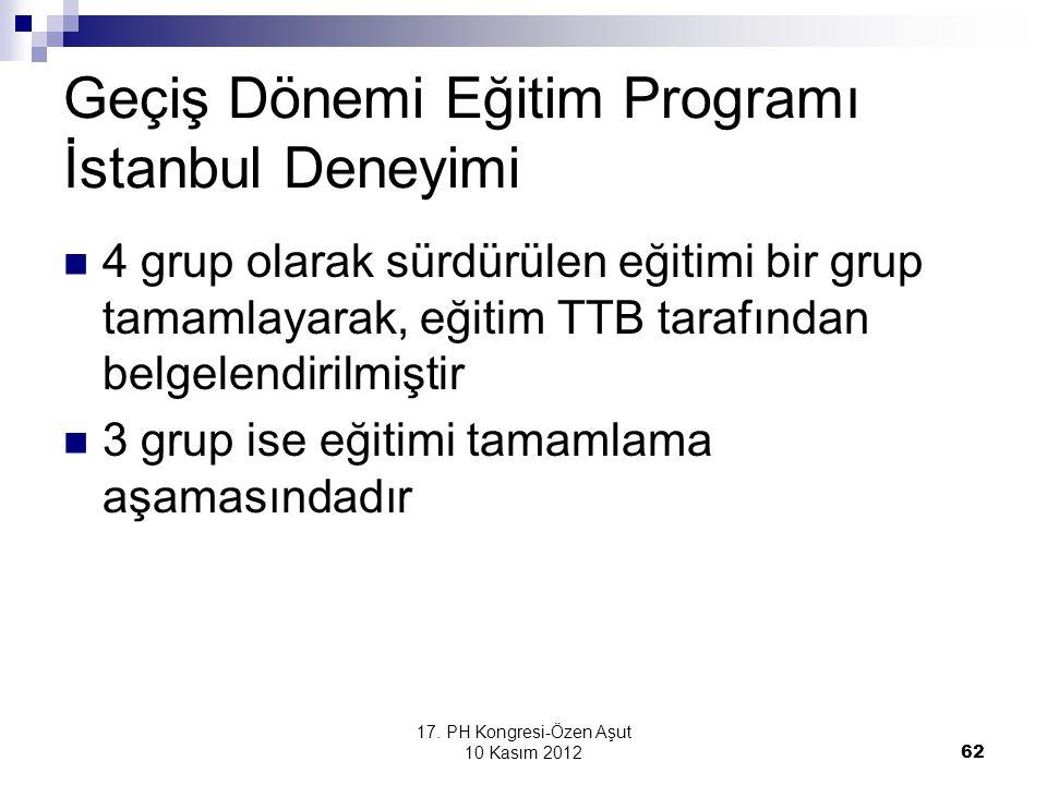 17. PH Kongresi-Özen Aşut 10 Kasım 2012 62 Geçiş Dönemi Eğitim Programı İstanbul Deneyimi 4 grup olarak sürdürülen eğitimi bir grup tamamlayarak, eğit