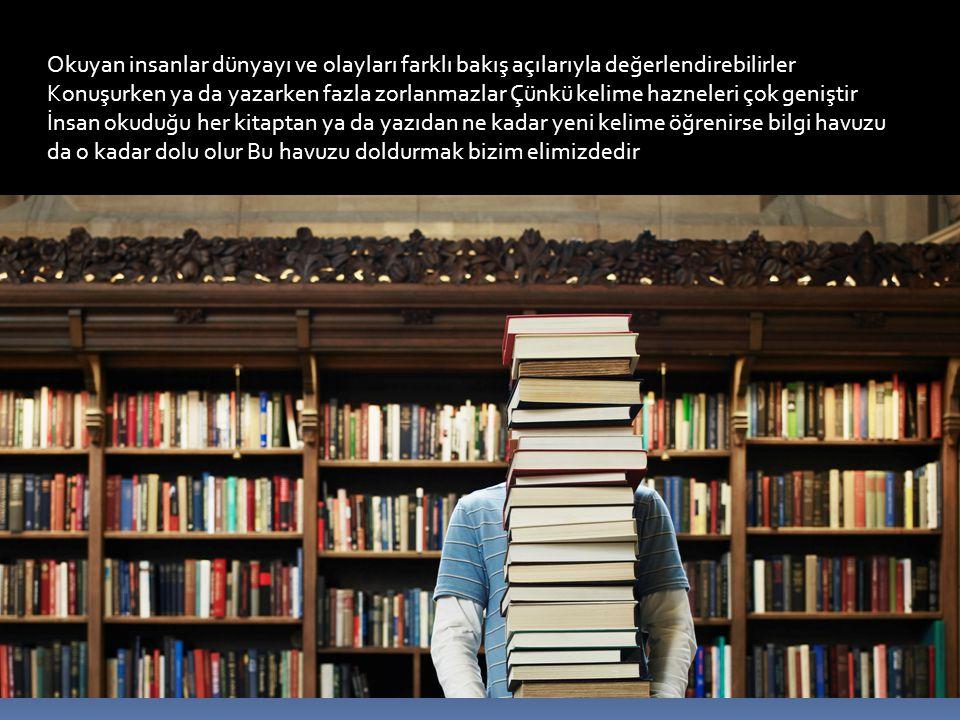 Okuyan insanlar dünyayı ve olayları farklı bakış açılarıyla değerlendirebilirler Konuşurken ya da yazarken fazla zorlanmazlar Çünkü kelime hazneleri ç