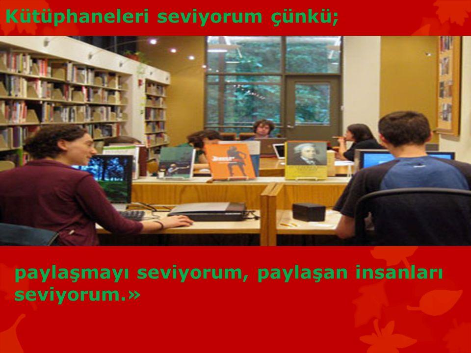 Kütüphaneleri seviyorum çünkü; paylaşmayı seviyorum, paylaşan insanları seviyorum.»