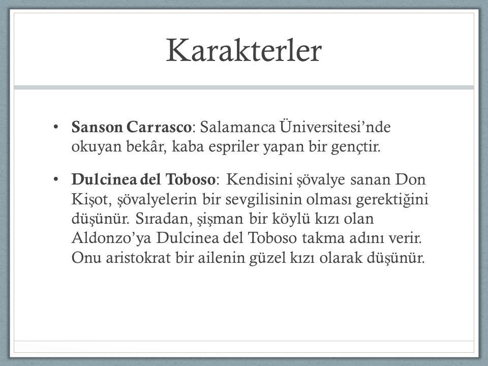 Karakterler Sanson Carrasco : Salamanca Üniversitesi'nde okuyan bekâr, kaba espriler yapan bir gençtir. Dulcinea del Toboso : Kendisini ş övalye sanan