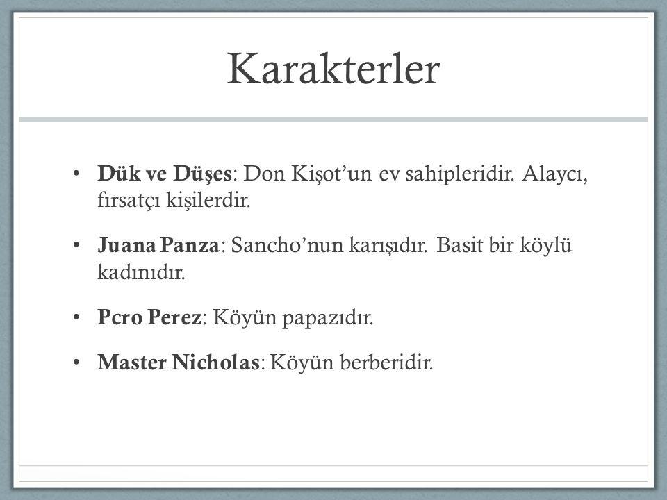 Karakterler Dük ve Dü ş es : Don Ki ş ot'un ev sahipleridir. Alaycı, fırsatçı ki ş ilerdir. Juana Panza : Sancho'nun karı ş ıdır. Basit bir köylü kadı