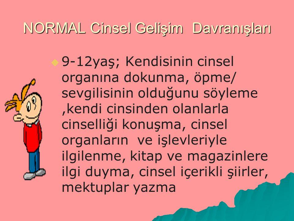 NORMAL Cinsel Gelişim Davranışları   9-12yaş; Kendisinin cinsel organına dokunma, öpme/ sevgilisinin olduğunu söyleme,kendi cinsinden olanlarla cins
