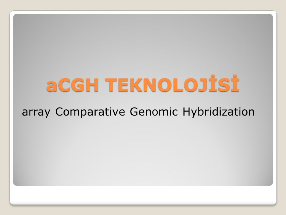 aCGH TEKNOLOJİSİ aCGH TEKNOLOJİSİ array Comparative Genomic Hybridization