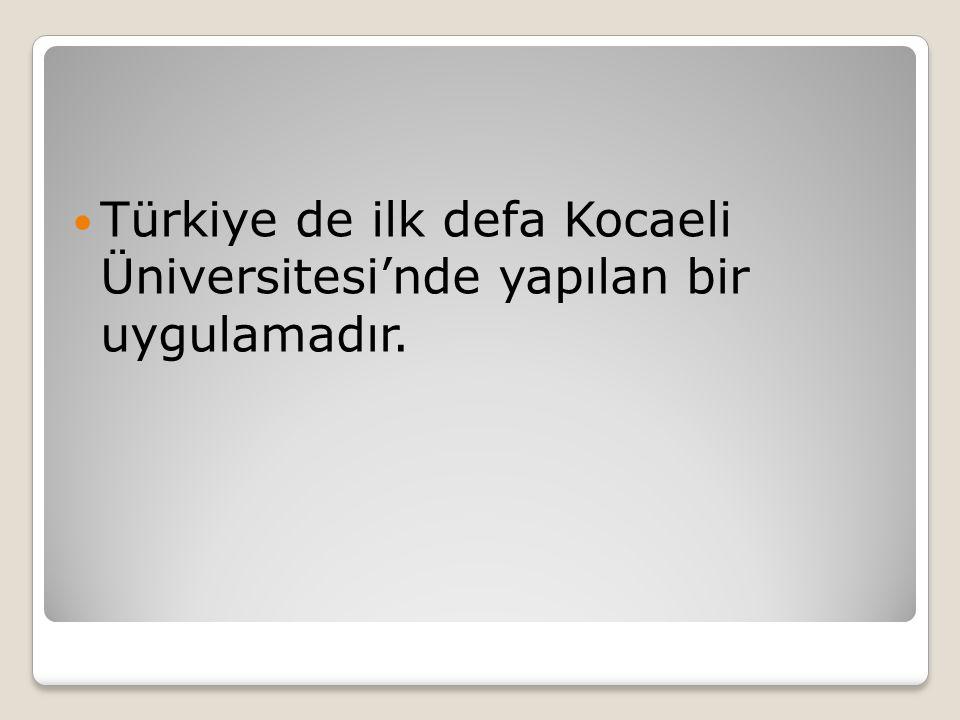 Türkiye de ilk defa Kocaeli Üniversitesi'nde yapılan bir uygulamadır.