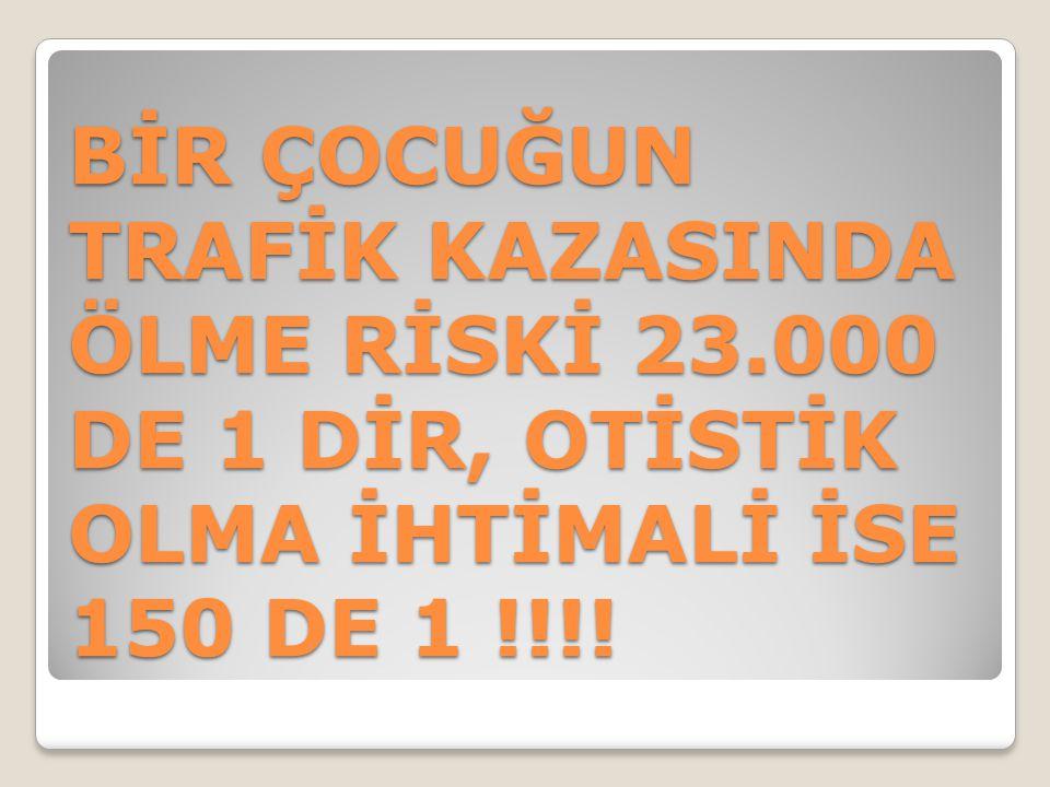 BİR ÇOCUĞUN TRAFİK KAZASINDA ÖLME RİSKİ 23.000 DE 1 DİR, OTİSTİK OLMA İHTİMALİ İSE 150 DE 1 !!!!