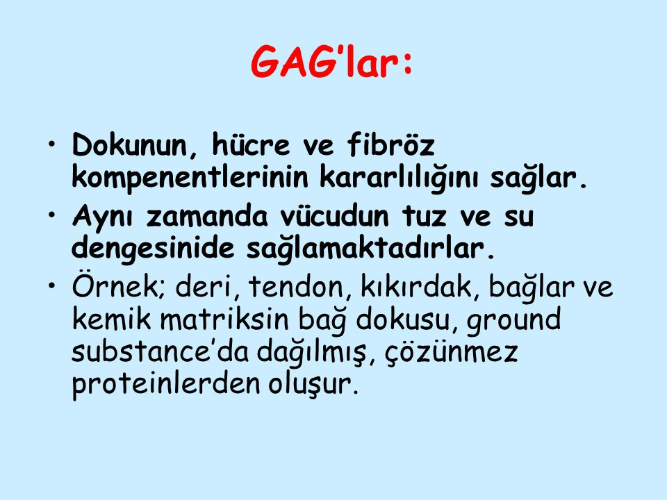 GAG'lar: Dokunun, hücre ve fibröz kompenentlerinin kararlılığını sağlar. Aynı zamanda vücudun tuz ve su dengesinide sağlamaktadırlar. Örnek; deri, ten