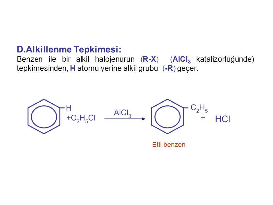 D.Alkillenme Tepkimesi: Benzen ile bir alkil halojenürün (R-X) (AlCl 3 katalizörlüğünde) tepkimesinden, H atomu yerine alkil grubu (-R) geçer. Etil be
