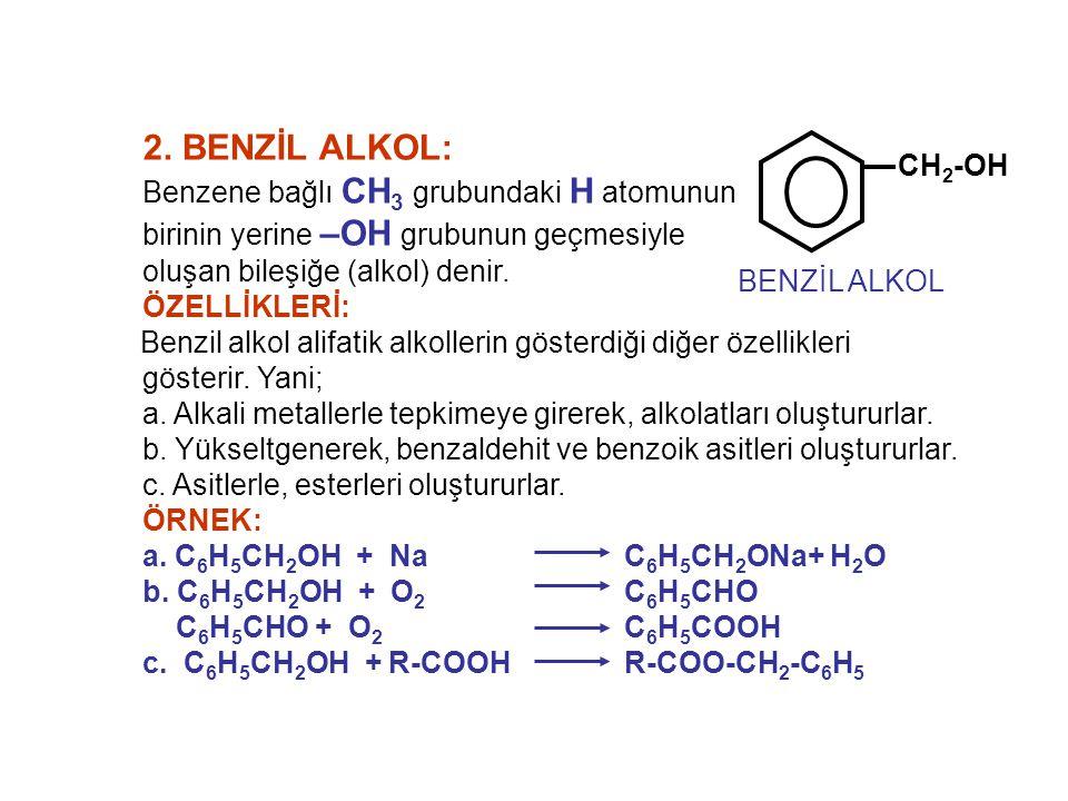2. BENZİL ALKOL: Benzene bağlı CH 3 grubundaki H atomunun birinin yerine –OH grubunun geçmesiyle oluşan bileşiğe (alkol) denir. ÖZELLİKLERİ: Benzil al