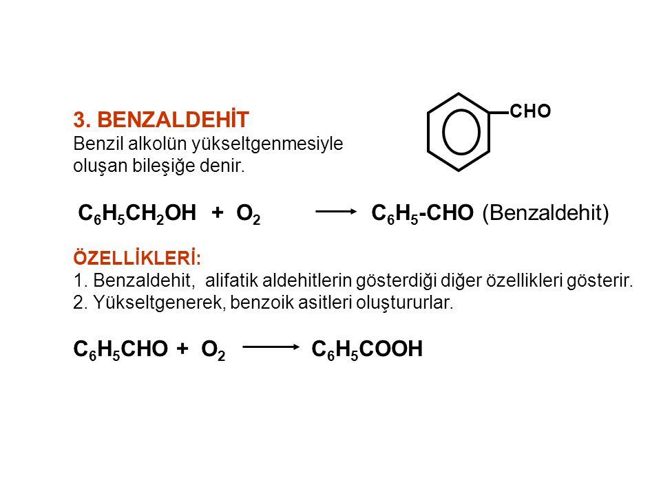 3. BENZALDEHİT Benzil alkolün yükseltgenmesiyle oluşan bileşiğe denir. C 6 H 5 CH 2 OH + O 2 C 6 H 5 -CHO (Benzaldehit) ÖZELLİKLERİ: 1. Benzaldehit, a