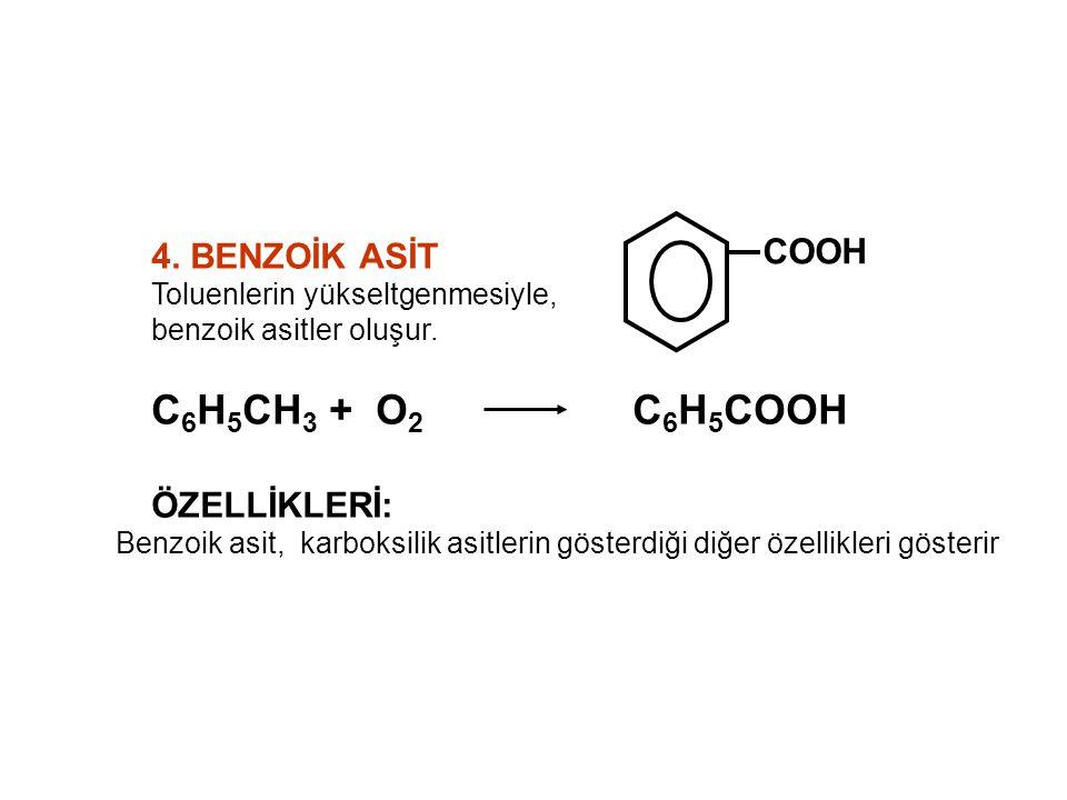 4. BENZOİK ASİT Toluenlerin yükseltgenmesiyle, benzoik asitler oluşur. C 6 H 5 CH 3 + O 2 C 6 H 5 COOH ÖZELLİKLERİ: Benzoik asit, karboksilik asitleri