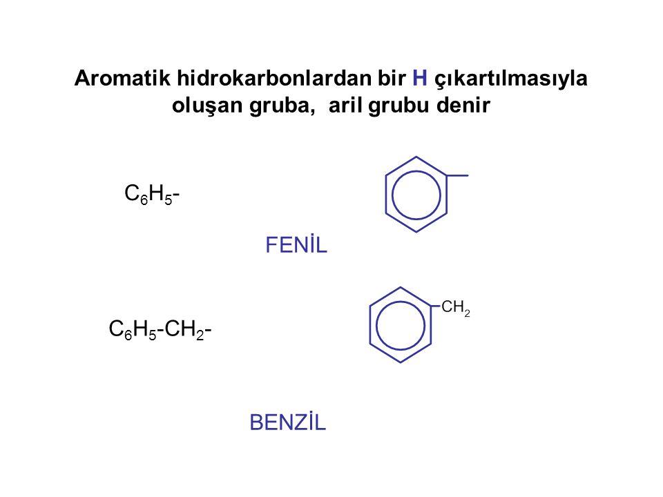 Aromatik hidrokarbonlardan bir H çıkartılmasıyla oluşan gruba, aril grubu denir BENZİL C 6 H 5 -CH 2 - FENİL C6H5-C6H5-