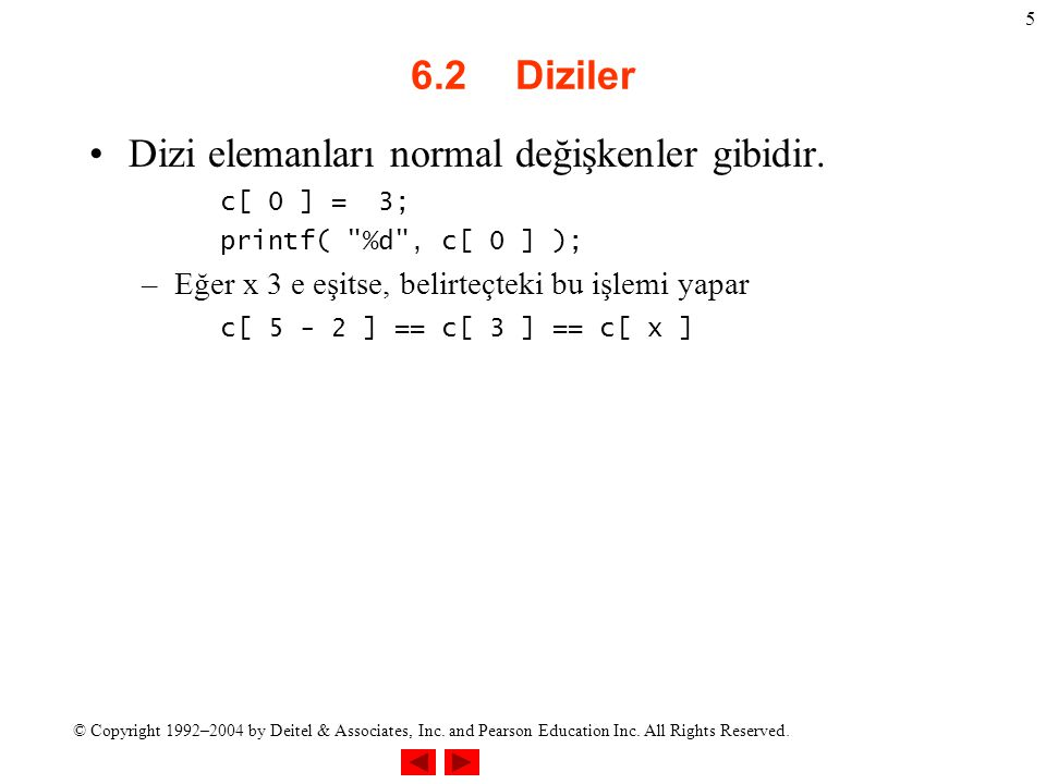 © Copyright 1992–2004 by Deitel & Associates, Inc. and Pearson Education Inc. All Rights Reserved. 5 6.2Diziler Dizi elemanları normal değişkenler gib