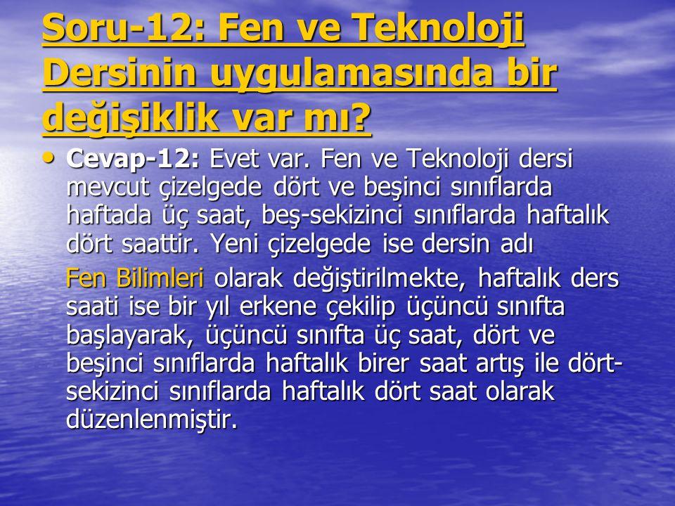 Soru-12: Fen ve Teknoloji Dersinin uygulamasında bir değişiklik var mı? Cevap-12: Evet var. Fen ve Teknoloji dersi mevcut çizelgede dört ve beşinci sı