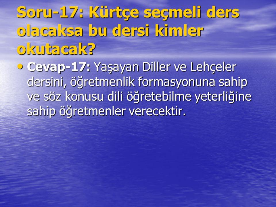 Soru-17: Kürtçe seçmeli ders olacaksa bu dersi kimler okutacak? Cevap-17: Yaşayan Diller ve Lehçeler dersini, öğretmenlik formasyonuna sahip ve söz ko