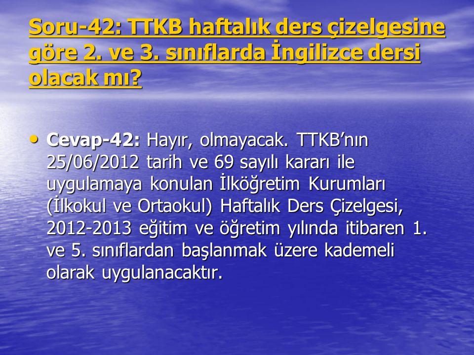 Soru-42: TTKB haftalık ders çizelgesine göre 2. ve 3. sınıflarda İngilizce dersi olacak mı? Cevap-42: Hayır, olmayacak. TTKB'nın 25/06/2012 tarih ve 6