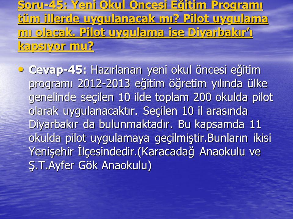 Soru-45: Yeni Okul Öncesi Eğitim Programı tüm illerde uygulanacak mı? Pilot uygulama mı olacak. Pilot uygulama ise Diyarbakır'ı kapsıyor mu? Cevap-45: