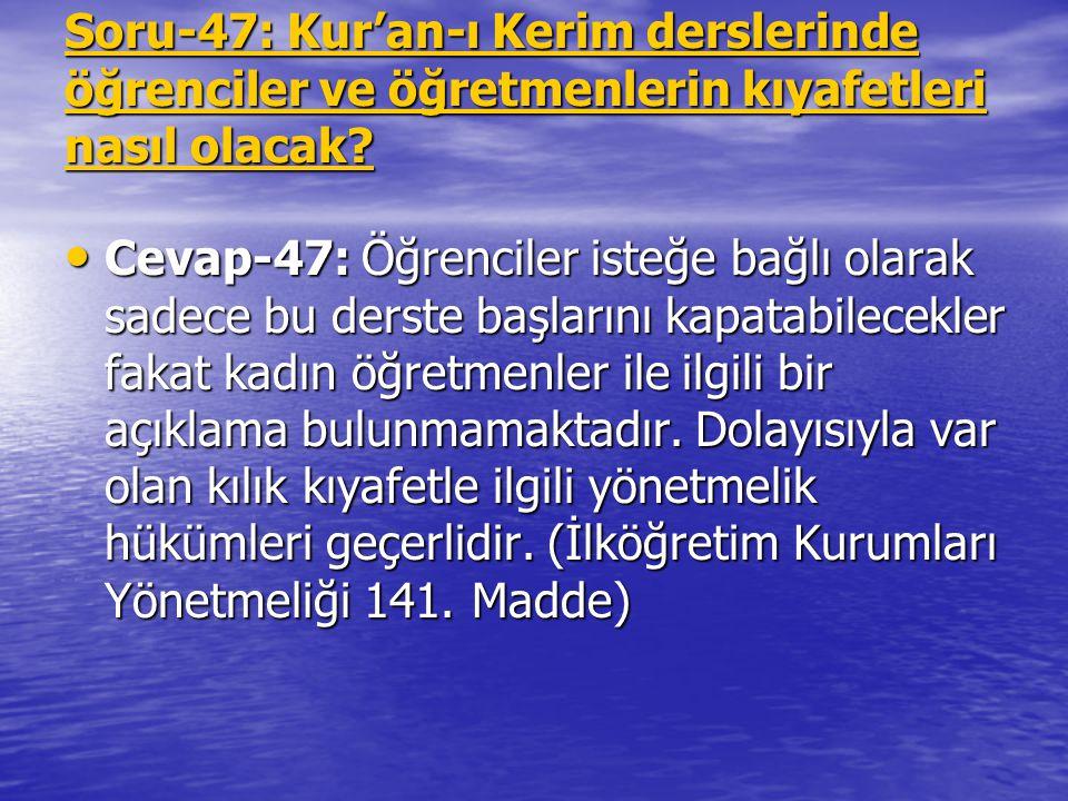 Soru-47: Kur'an-ı Kerim derslerinde öğrenciler ve öğretmenlerin kıyafetleri nasıl olacak? Cevap-47: Öğrenciler isteğe bağlı olarak sadece bu derste ba