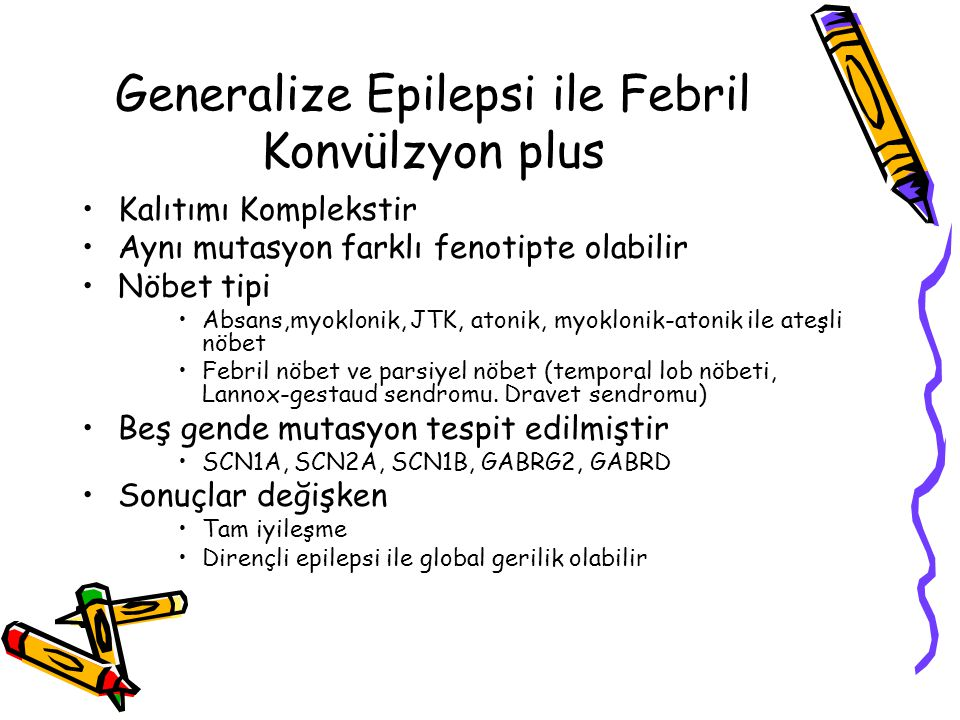Generalize Epilepsi ile Febril Konvülzyon plus Kalıtımı Komplekstir Aynı mutasyon farklı fenotipte olabilir Nöbet tipi Absans,myoklonik, JTK, atonik,