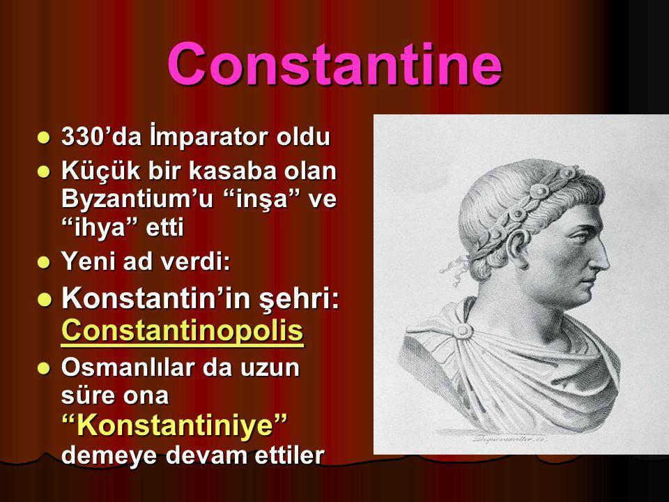 """Constantine 330'da İmparator oldu 330'da İmparator oldu Küçük bir kasaba olan Byzantium'u """"inşa"""" ve """"ihya"""" etti Küçük bir kasaba olan Byzantium'u """"inş"""