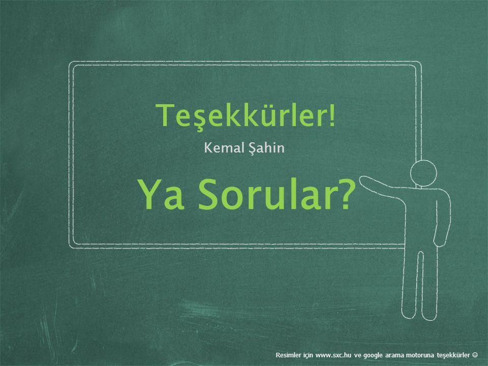 Teşekkürler! Kemal Şahin Resimler için www.sxc.hu ve google arama motoruna teşekkürler Ya Sorular?