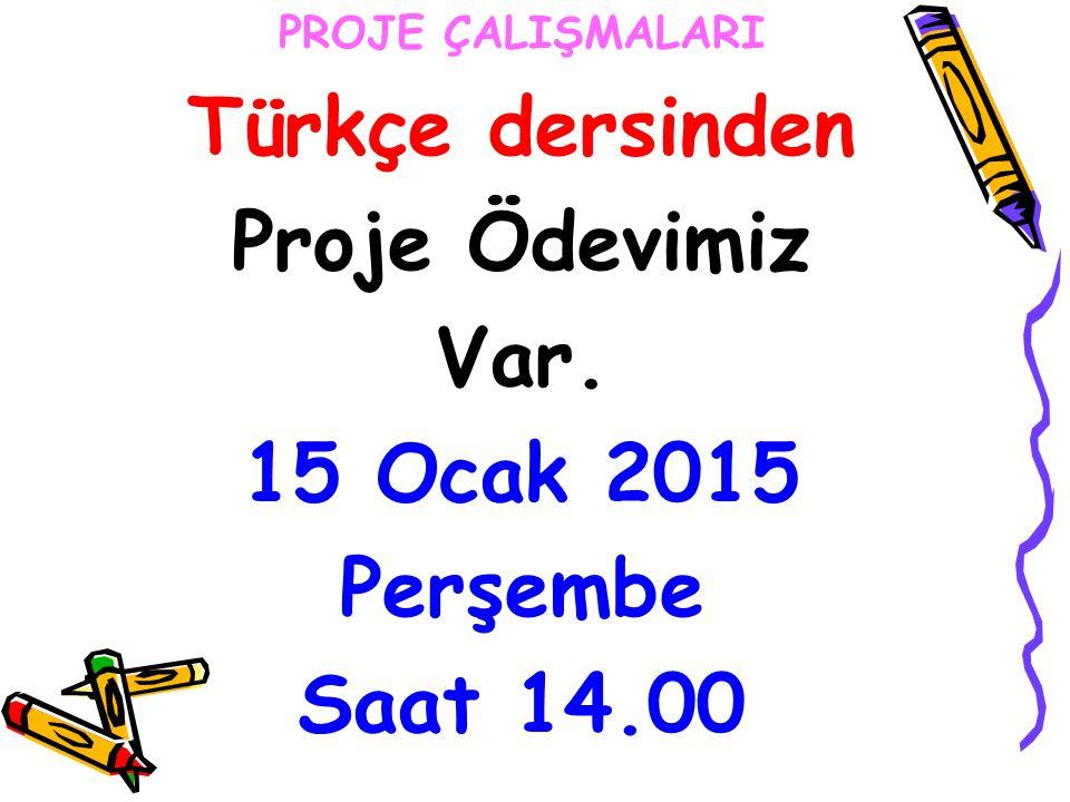 PROJE ÇALIŞMALARI Türkçe dersinden Proje Ödevimiz Var. 15 Ocak 2015 Perşembe Saat 14.00