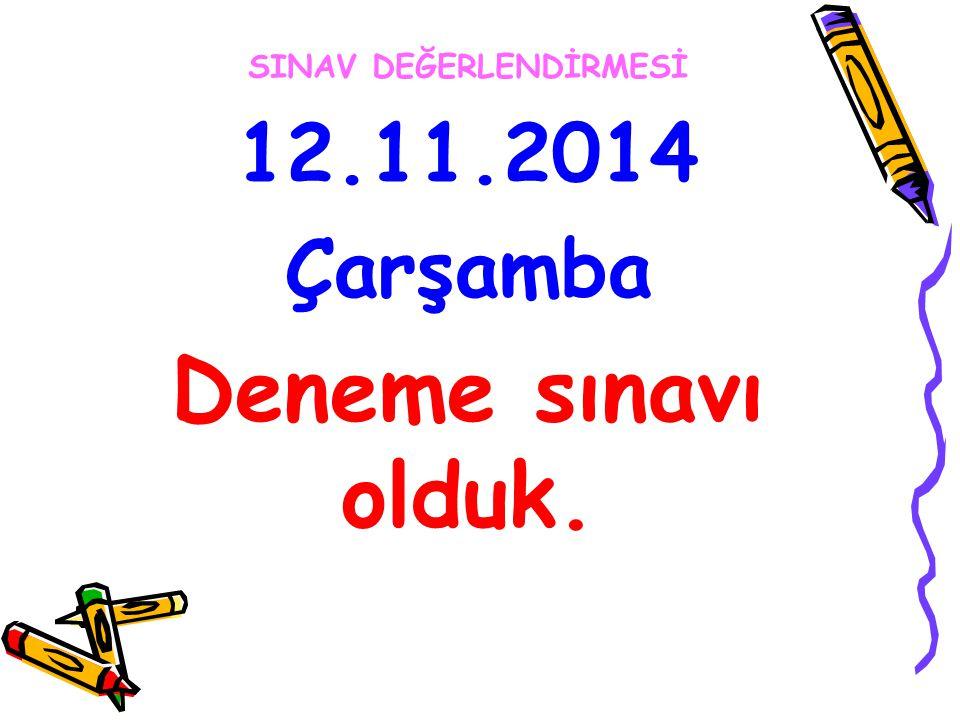 SINAV DEĞERLENDİRMESİ 12.11.2014 Çarşamba Deneme sınavı olduk.