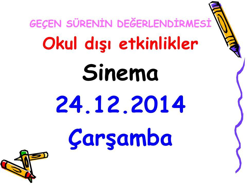 GEÇEN SÜRENİN DEĞERLENDİRMESİ Okul dışı etkinlikler Sinema 24.12.2014 Çarşamba
