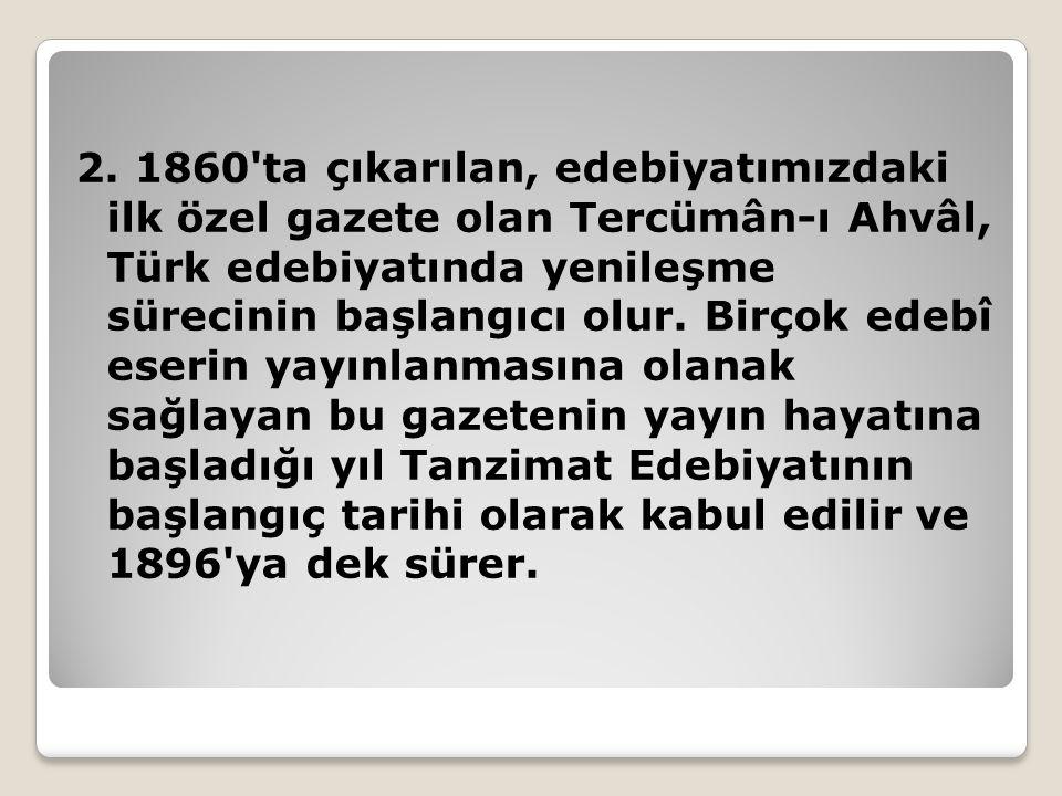 2. 1860'ta çıkarılan, edebiyatımızdaki ilk özel gazete olan Tercümân-ı Ahvâl, Türk edebiyatında yenileşme sürecinin başlangıcı olur. Birçok edebî eser