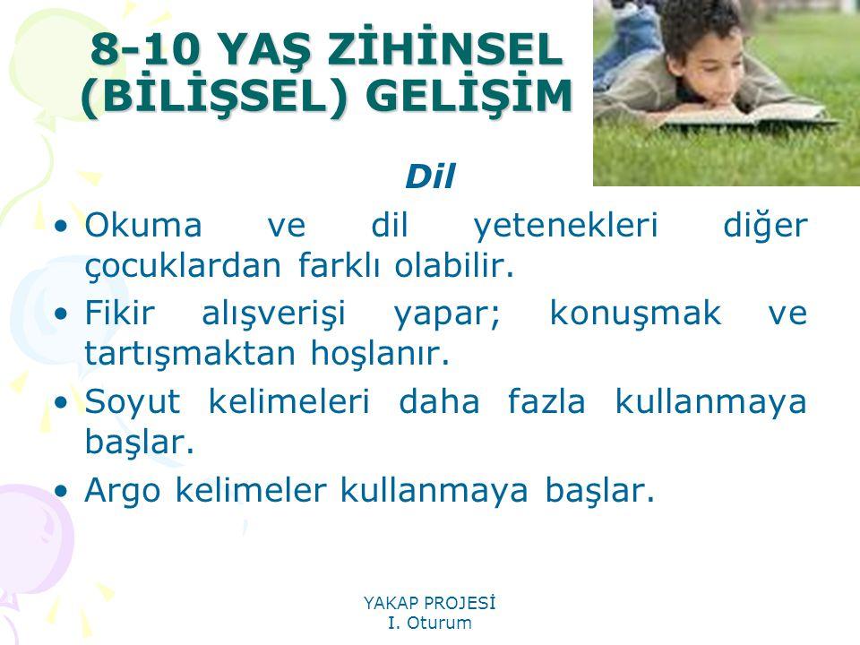 YAKAP PROJESİ I. Oturum 8-10 YAŞ ZİHİNSEL (BİLİŞSEL) GELİŞİM Dil Okuma ve dil yetenekleri diğer çocuklardan farklı olabilir. Fikir alışverişi yapar; k