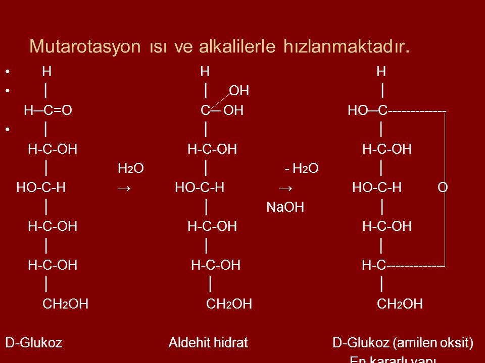 Mutarotasyon ısı ve alkalilerle hızlanmaktadır. H H H │ │ OH │ H─C=O C─ OH HO─C------------- │ │ │ H-C-OH H-C-OH H-C-OH │ H 2 O │ - H 2 O │ HO-C-H → H