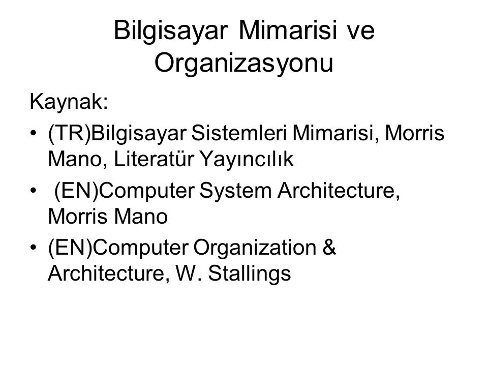 Morris Mano Kitap: Bilgisayar Organizasyonu: Bölüm 1…7 –Bilgisayar yapısında kullanılan mantık devreleri ve alt seviye temel bilgisayar komutları Bilgisayar Mimarisi: Bölüm 8…13 –İşlemci,bellek yapıları, I/O ve çoklu işlem