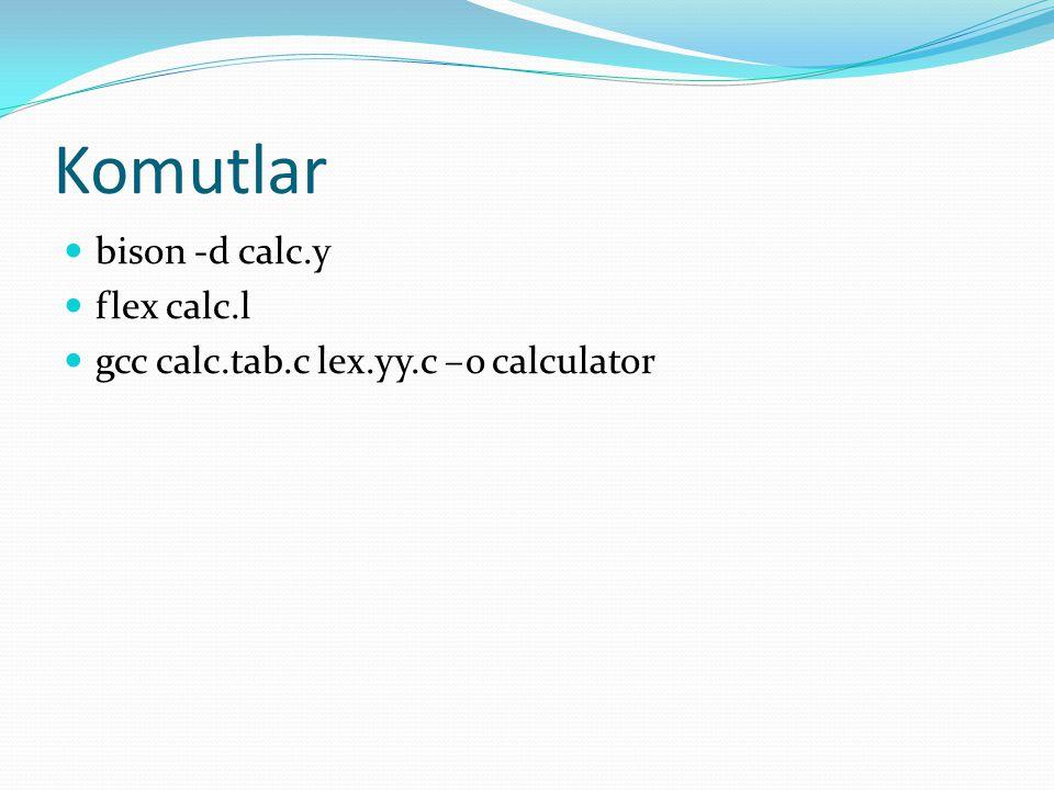 Komutlar bison -d calc.y flex calc.l gcc calc.tab.c lex.yy.c –o calculator