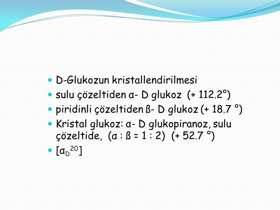 D-Glukozun kristallendirilmesi sulu çözeltiden α- D glukoz (+ 112.2°) piridinli çözeltiden ß- D glukoz (+ 18.7 °) Kristal glukoz: α- D glukopiranoz, s